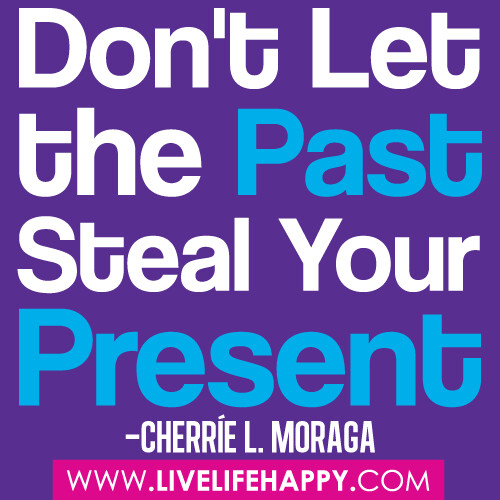 """Don't let the past steal your present."" ―Cherríe L. Moraga"