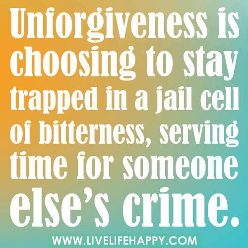 """Unforgiveness is choosing to stay trapped in a jail cell of bitterness, serving time for someone else's crime."""