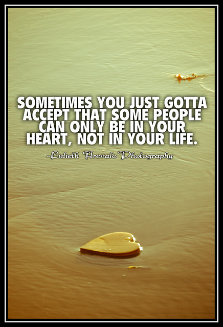 some people can only be in your heart not in your life