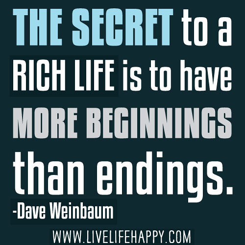The secret to a rich life is to have more beginnings than endings. -Dave Weinbaum
