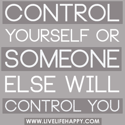 Control yourself or someone else will control you.