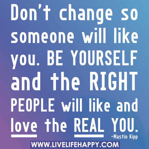 Don't change so someone will like you. Be yourself and the right people will ...