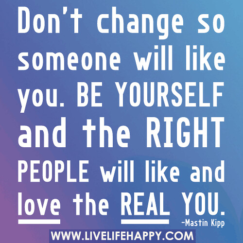Don't change so someone will like you. Be yourself and the right people will like and love the real you.