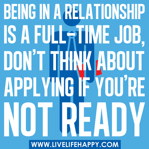 Being in a relationship is a full-time job, don't think about applying if you're not ready.