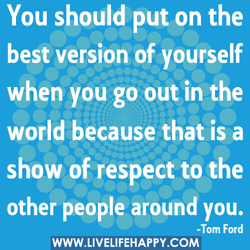 You should put on the best version of yourself when you go out in the world because that is a show of respect to the other people around you.