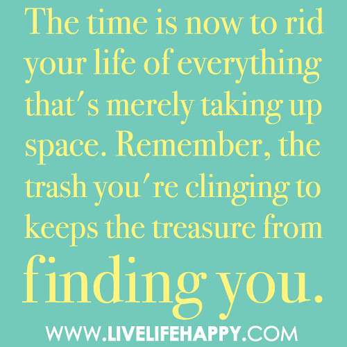 The time is now to rid your life of everything that's merely taking up space. Remember, the trash you're clinging to keeps the treasure from finding you.