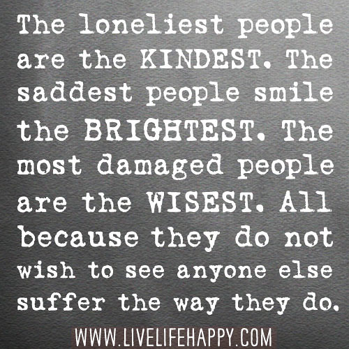 The loneliest people are the kindest. The saddest people smile the brightest. The most damaged people are the wisest. All because they do not wish to see anyone else suffer the way they do.