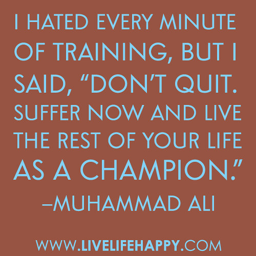 "I hated every minute of training, but I said, ""Don't quit. Suffer now and live the rest of your life as a champion."" -Muhammad Ali"