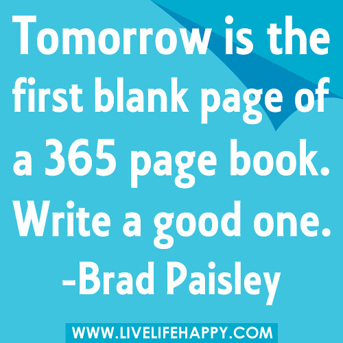 """Tomorrow is the first blank page of a 365 page book. Write a good one."" -Brad Paisley"