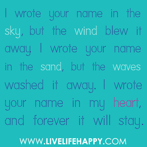 """I wrote your name in the sky, but the wind blew it away. I wrote your name in the sand, but the waves washed it away. I wrote your name in my heart, and forever it will stay."""