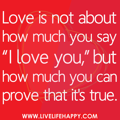Love is not about how much you say 'I love you,' but how much you can prove that it's true.
