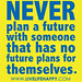 """Never plan a future with someone that has no future plans for themselves."""