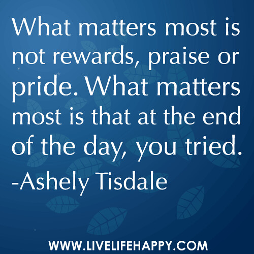 """What matters most is not rewards, praise or pride. What matters most is that at the end of the day, you tried."" -Ashely Tisdale"