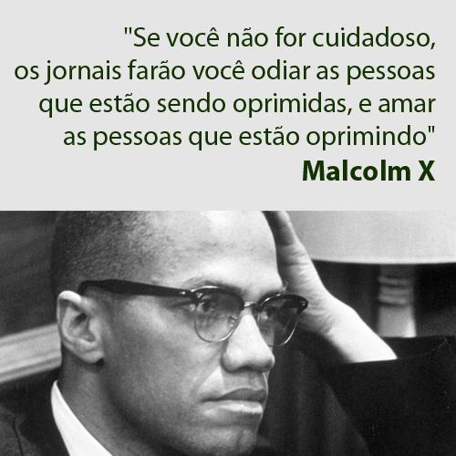"""""""Se você não for cuidadoso, os jornais farão você odiar as pessoas que estão sendo oprimidas e amar as pessoas que estão oprimindo."""" (Malcolm X)"""