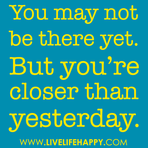 """You may not be there yet. But you're closer than yesterday."""
