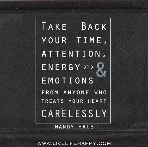 Take back your time, attention, energy, and emotions from anyone who treats your heart carelessly. - Mandy Hale