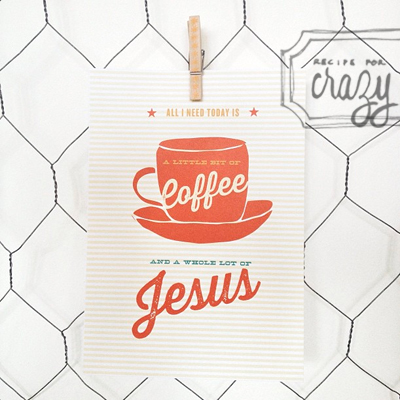 a little bit of coffee and a whole lot of Jesus - recipeforcrazy