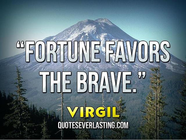 """Fortune Favors The Brave.'' – Virgil"