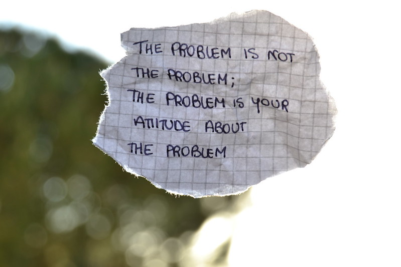 The problem is not the problem; the problem is your attitude about the problem