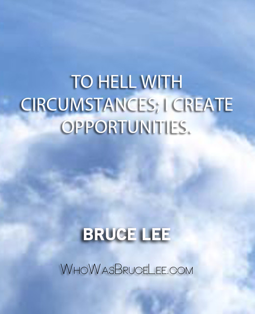 """To hell with circumstances; I create opportunities."" - Bruce Lee"