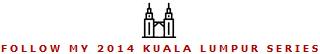 Click to Follow My 2014 Kuala Lumpur Series