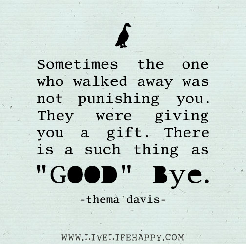 "Sometimes the one who walked away was not punishing you. They were giving you a gift. There is a such thing as ""good"" bye. -Thema Davis"