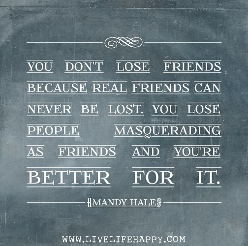 Quotes For Friends Not Talking : You don t lose friends because real can never be l