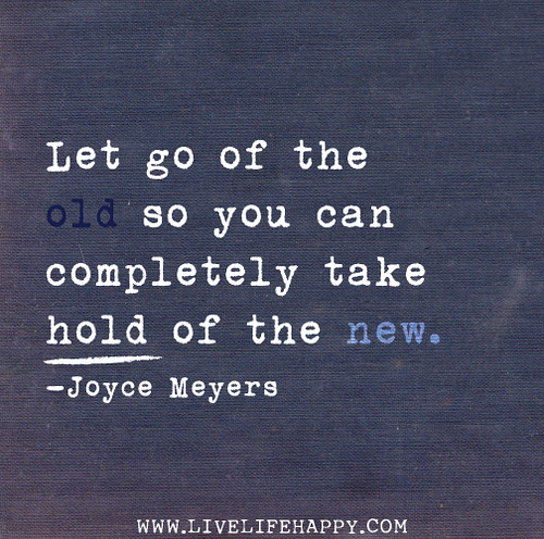 Let go of the old so you can completely take hold of the new. - Joyce Meyers
