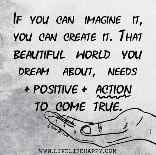 If you can imagine it, you can create it. That beautiful world you dream about, needs positive action to come true. - Leon Brown