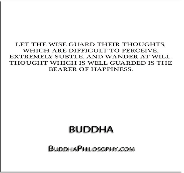 ''Let the wise guard their thoughts, which are difficult to perceive, extremely subtle, and wander at will. Thought which is well guarded is the bearer of happiness.'' - Buddha