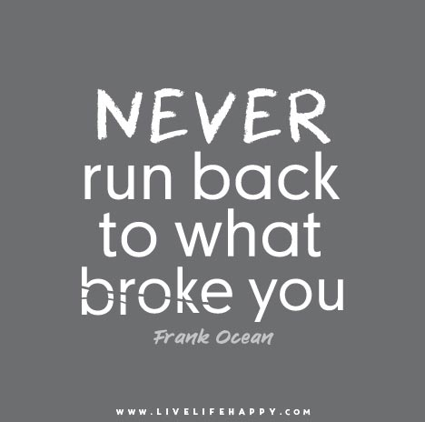 Never Run Back To What Broke You.   Frank Ocean
