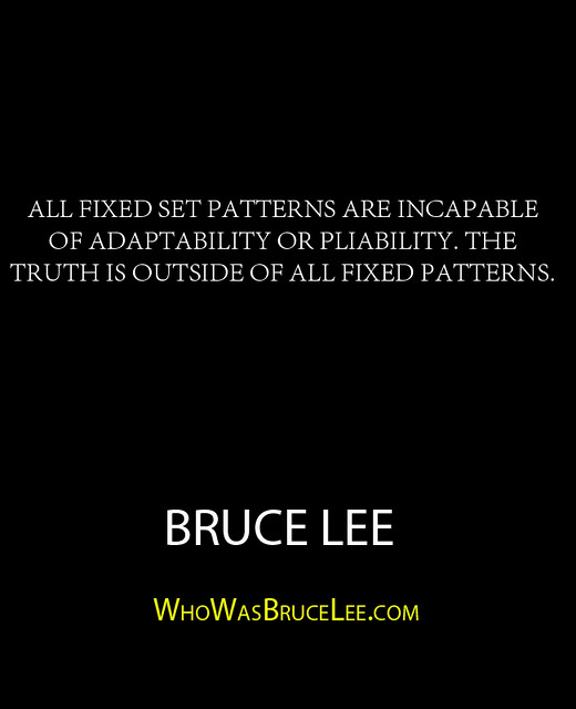 """All fixed set patterns are incapable of adaptability or pliability. The truth is outside of all fixed patterns."" - Bruce Lee"
