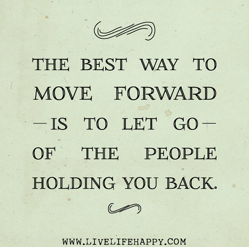 The best way to move forward is to let go of the people holding you back.
