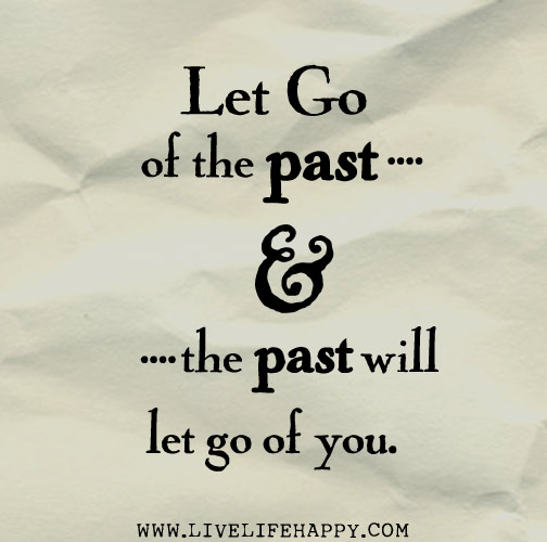 Let go of the past and the past will let go of you.