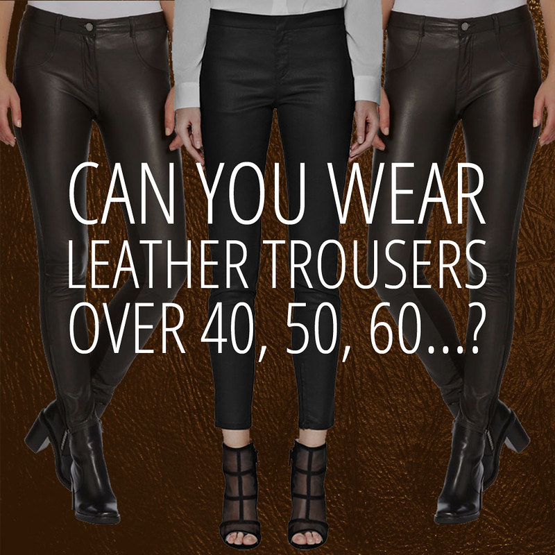 CAN you wear leather trousers [pants] over 40, 50, 60?