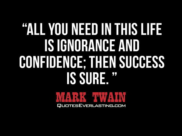 "... life is ignorance and confidence; then success is sure."" -Mark Twain"