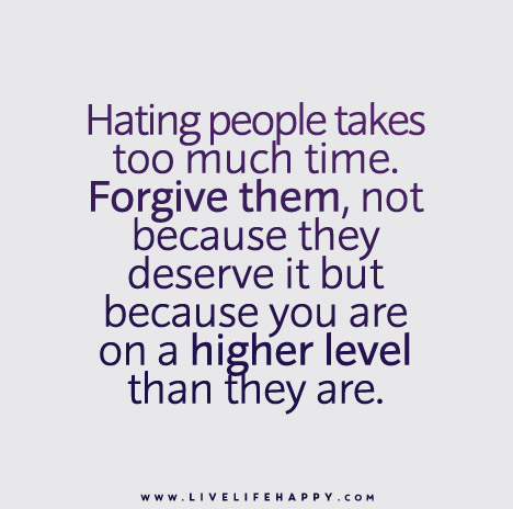 Hating people takes too much time. Forgive them, not because they deserve it but because you are on a higher level than they are.