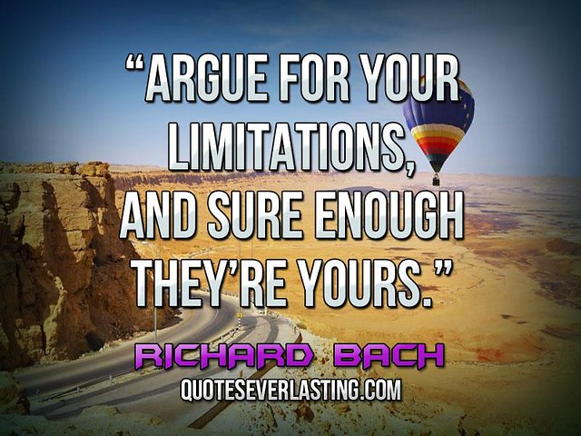 argue for the limitation of the We insist to someone that we can't do something we lay out an elaborate defense of having no time, no money, no babysitter don't argue for your limitations.