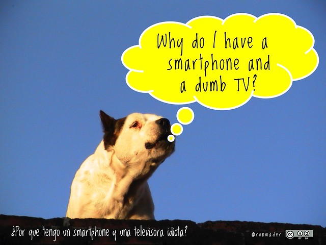Why do I have a smartphone and a dumb TV? = ¿Por que tengo un smartphone y una televisora idiota? #roofdog