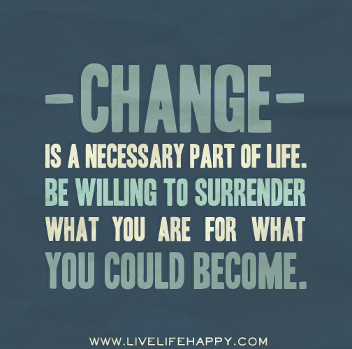 Change is a necessary part of life. Be willing to surrender what you are for what you could become.