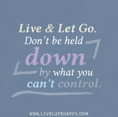 """Live and let go. Do not be held down by what you can't control."""