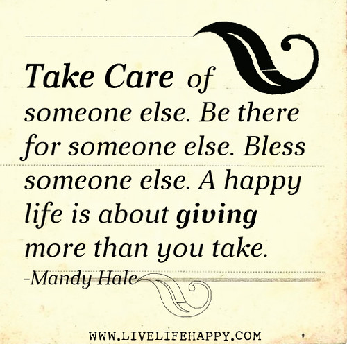Take care of someone else. Be there for someone else. Bless someone else. A happy life is about giving more than you take. - Mandy Hale
