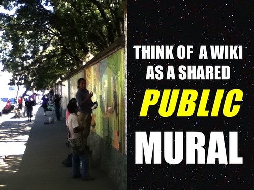 Think of a wiki as a shared public mural