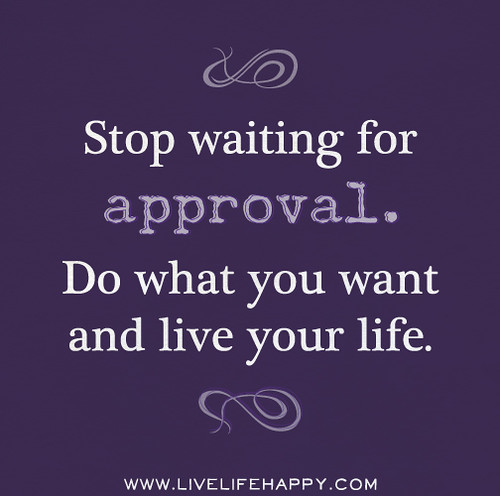 Stop waiting for approval. Do what you want and live your life.