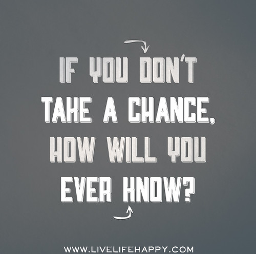 If you don't take a chance, how will you ever know?