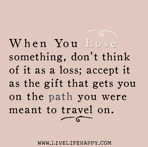 When you lose something, don't think of it as a loss; accept it as the gift that gets you on the path you were meant to travel on.