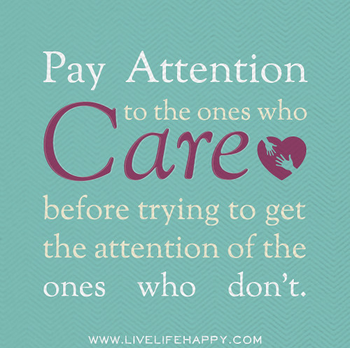 Pay attention to the ones who care before trying to get the attention of the ones who don't.