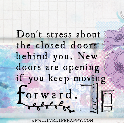 Don't stress about the closed doors behind you. New doors are opening if you keep moving forward.
