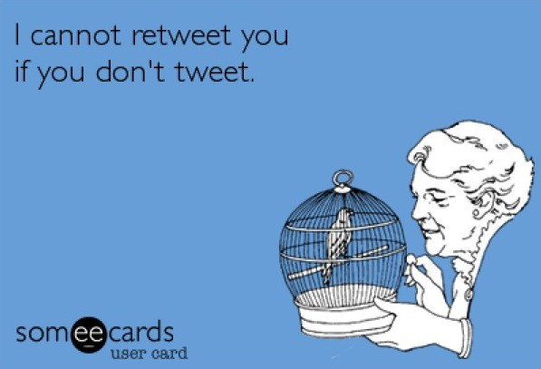 I cannot retweet you if you don't tweet