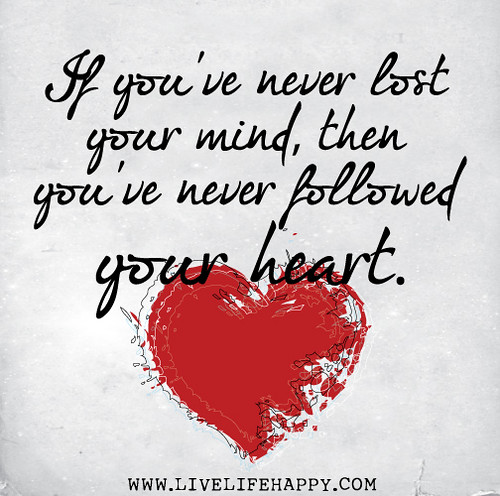 If you've never lost your mind, then you've never followed your heart.